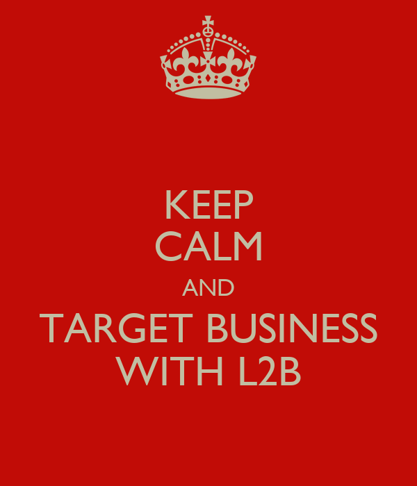 KEEP CALM AND TARGET BUSINESS WITH L2B