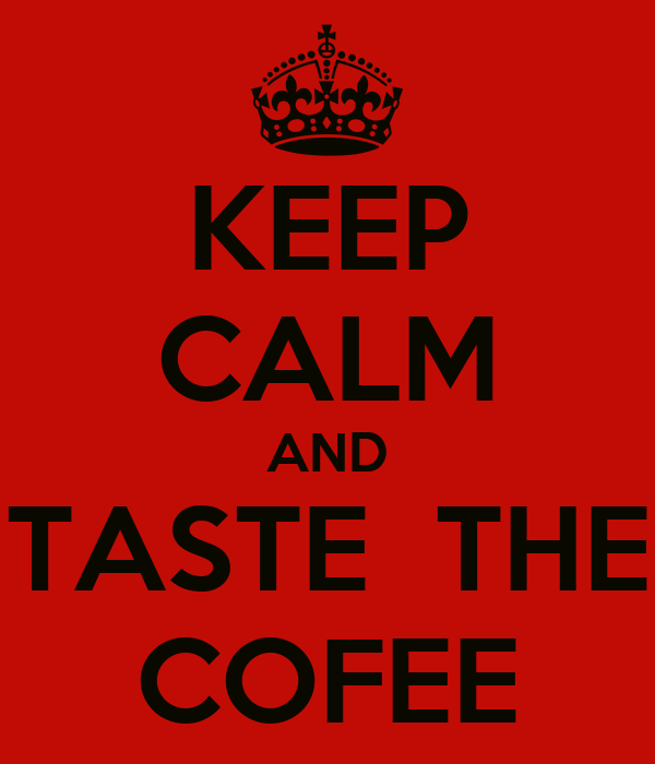 KEEP CALM AND TASTE  THE COFEE