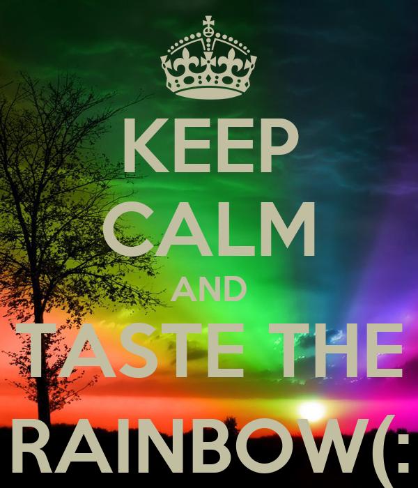 KEEP CALM AND TASTE THE RAINBOW(: