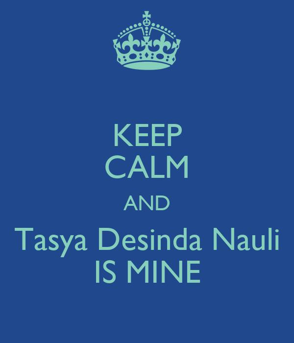 KEEP CALM AND Tasya Desinda Nauli IS MINE