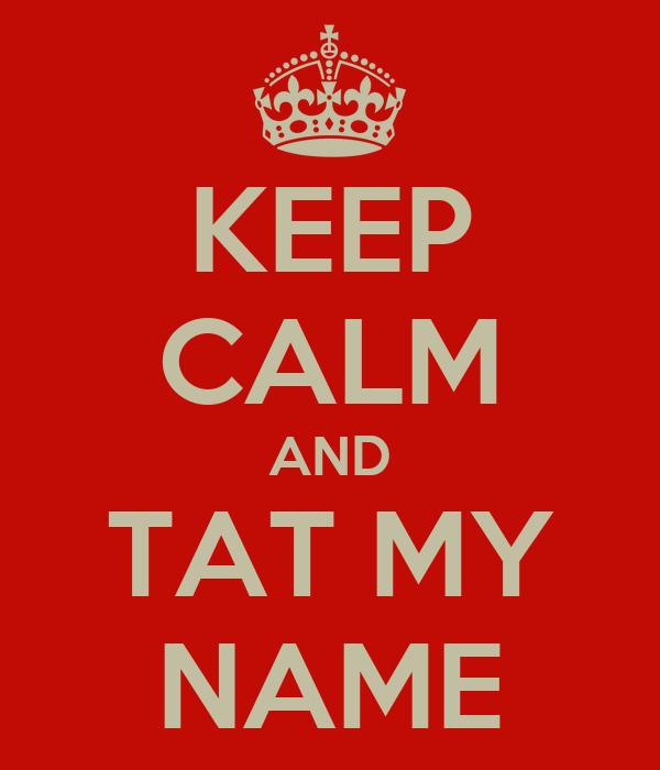 KEEP CALM AND TAT MY NAME