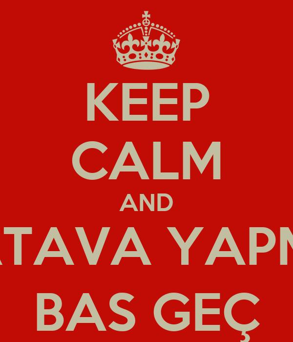 KEEP CALM AND TATAVA YAPMA BAS GEÇ