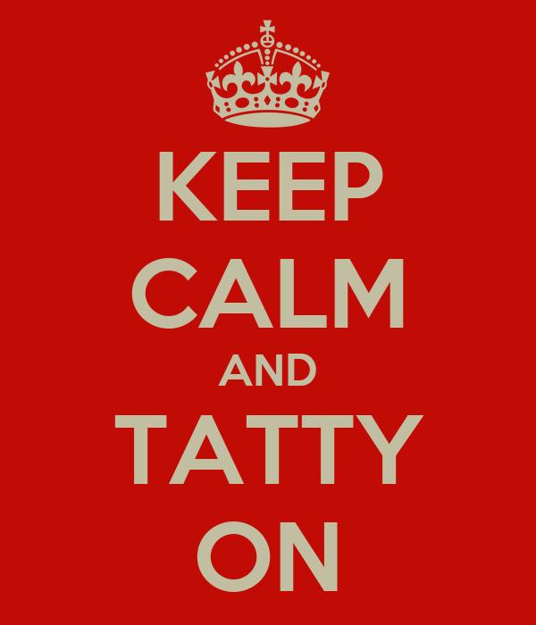 KEEP CALM AND TATTY ON