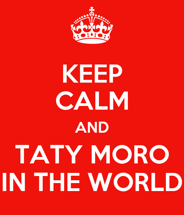 KEEP CALM AND TATY MORO IN THE WORLD