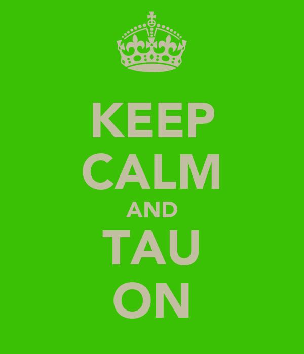 KEEP CALM AND TAU ON