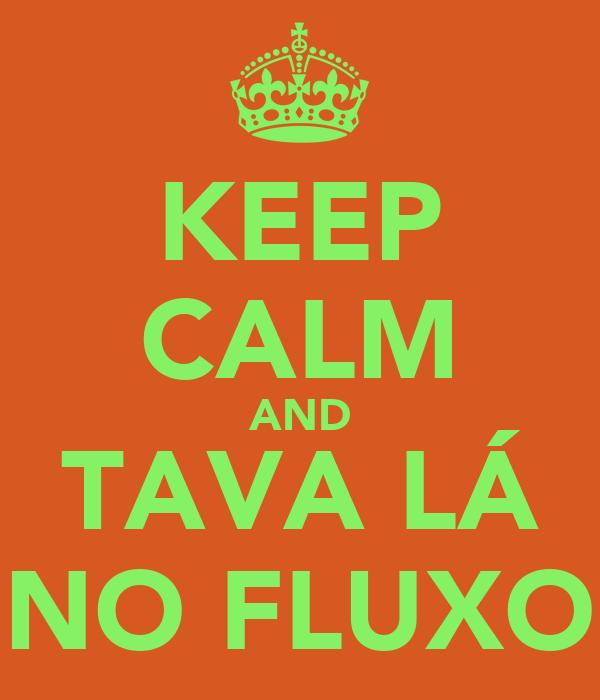 KEEP CALM AND TAVA LÁ NO FLUXO