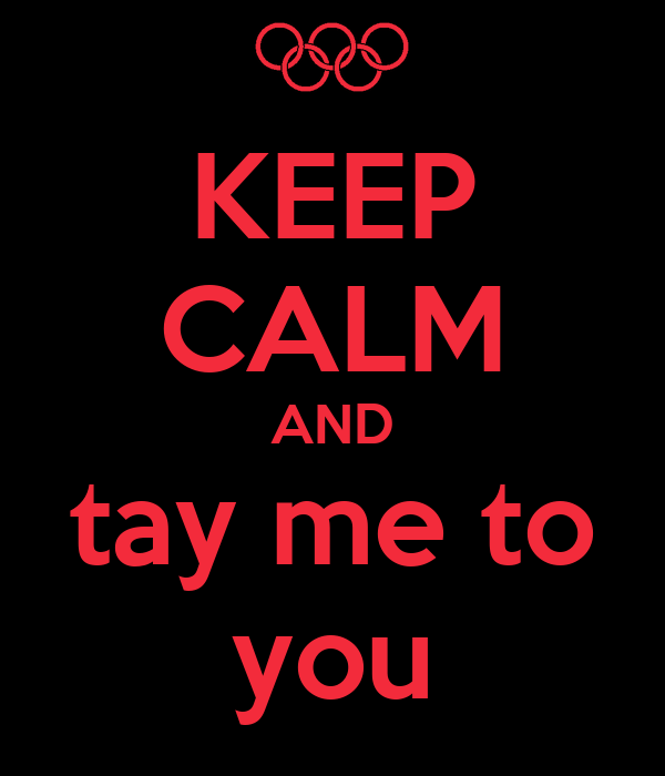 KEEP CALM AND tay me to you