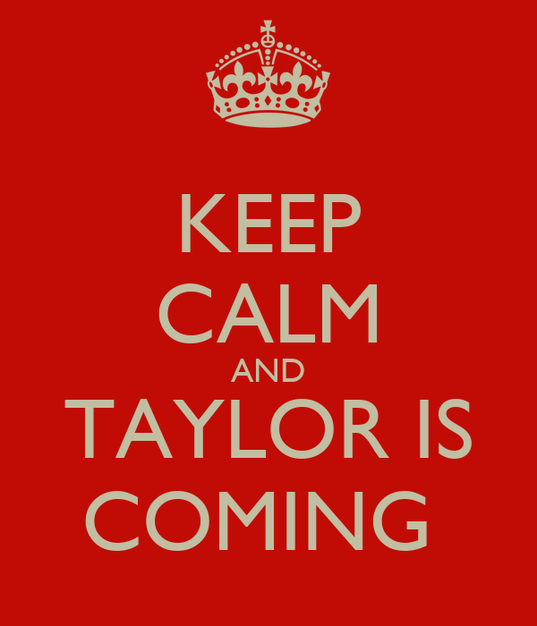 KEEP CALM AND TAYLOR IS COMING