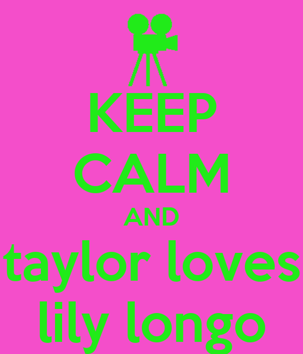 KEEP CALM AND taylor loves lily longo