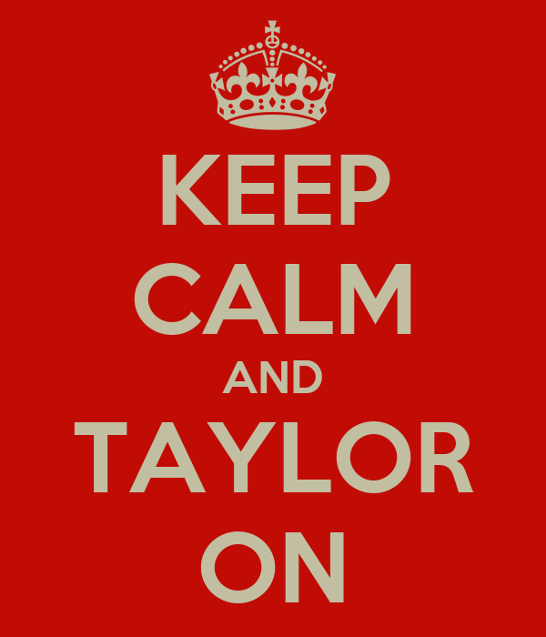 KEEP CALM AND TAYLOR ON