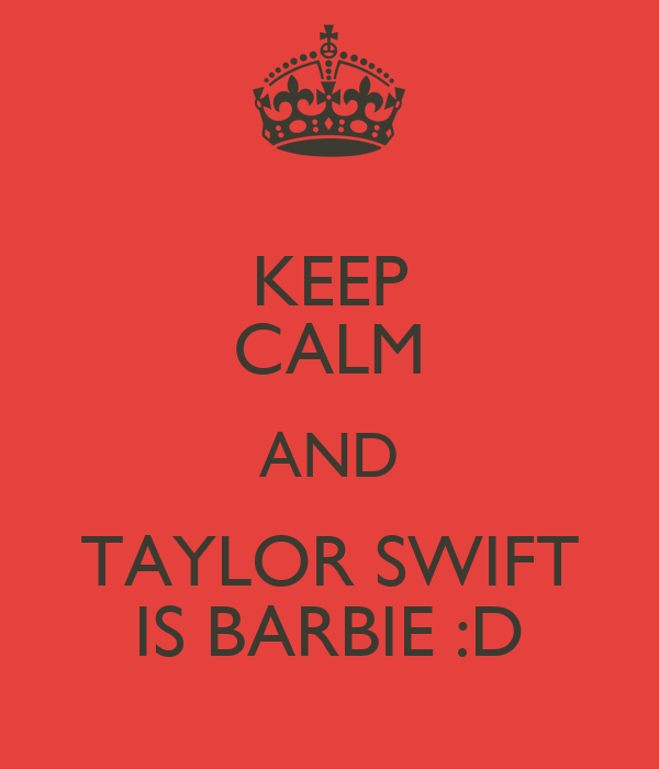 KEEP CALM AND TAYLOR SWIFT IS BARBIE :D