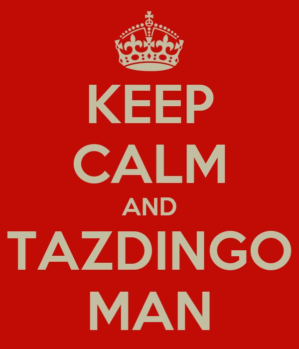 KEEP CALM AND TAZDINGO MAN