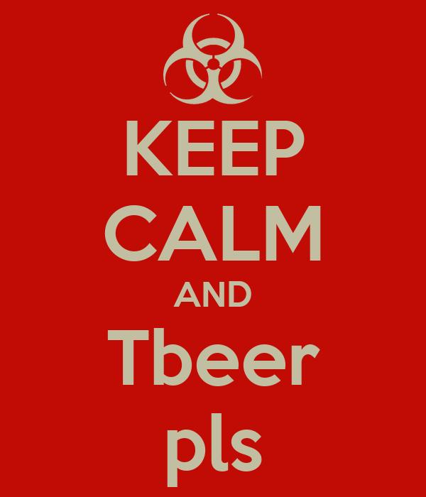 KEEP CALM AND Tbeer pls