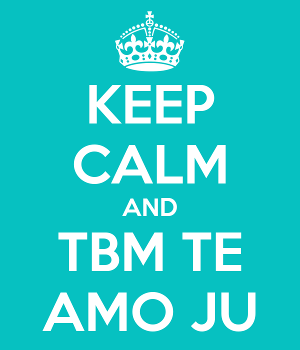 KEEP CALM AND TBM TE AMO JU
