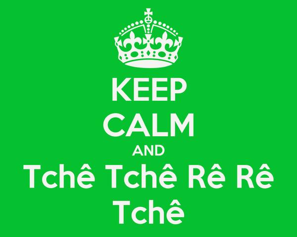 KEEP CALM AND Tchê Tchê Rê Rê Tchê