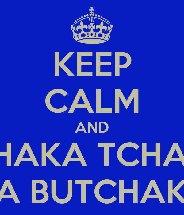 KEEP CALM AND TCHAKA TCHAKA NA BUTCHAKA