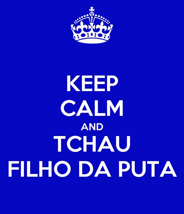 KEEP CALM AND TCHAU FILHO DA PUTA