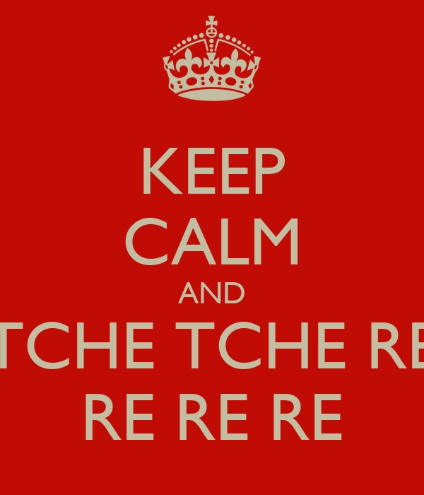 KEEP CALM AND TCHE TCHE RE RE RE RE