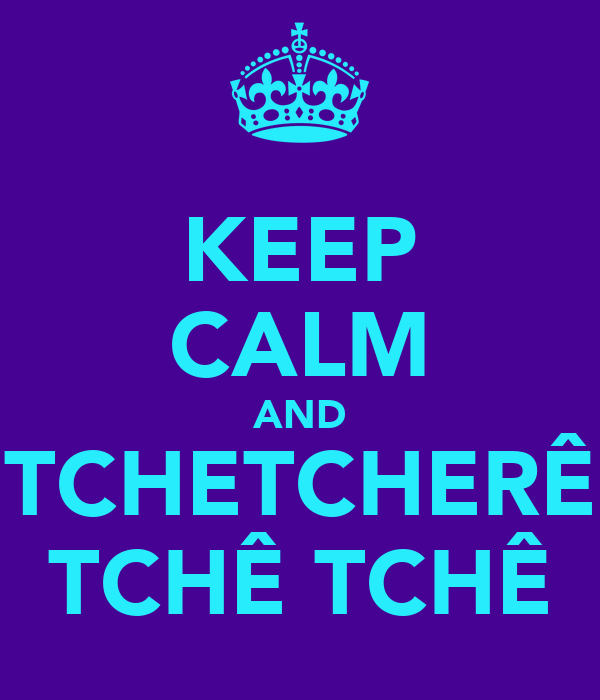 KEEP CALM AND TCHETCHERÊ TCHÊ TCHÊ