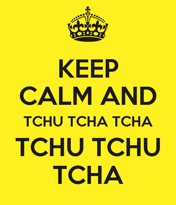 KEEP CALM AND TCHU TCHA TCHA TCHU TCHU TCHA