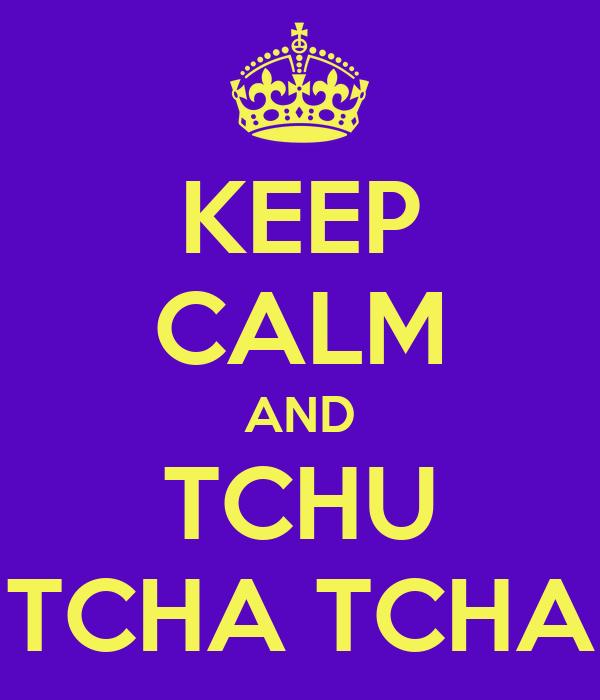 KEEP CALM AND TCHU TCHA TCHA