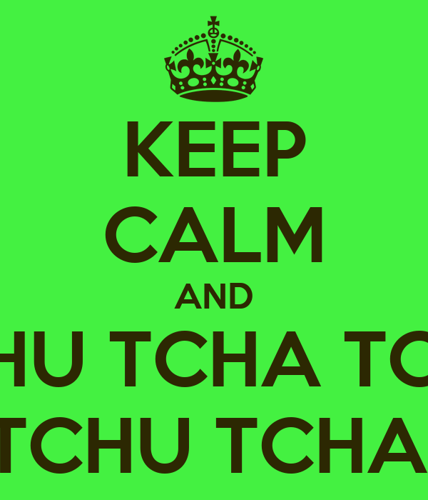 KEEP CALM AND TCHU TCHA TCHU TCHU TCHA!