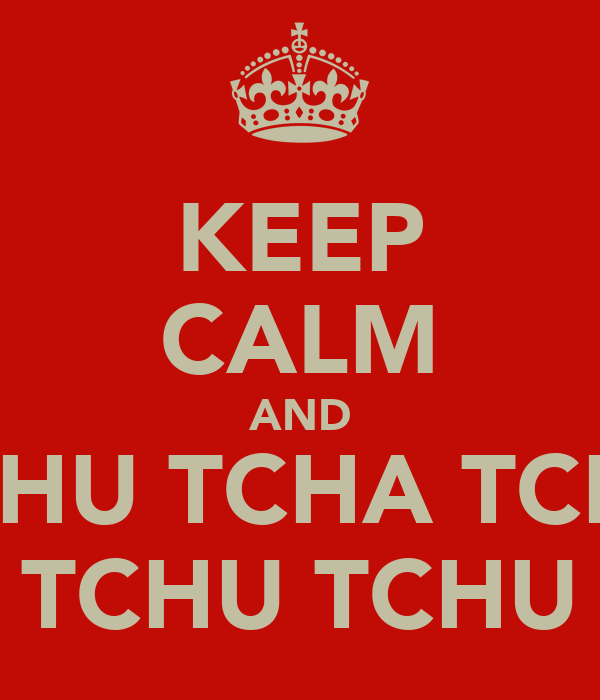 KEEP CALM AND TCHU TCHA TCHU TCHU TCHU TCHU TCHA
