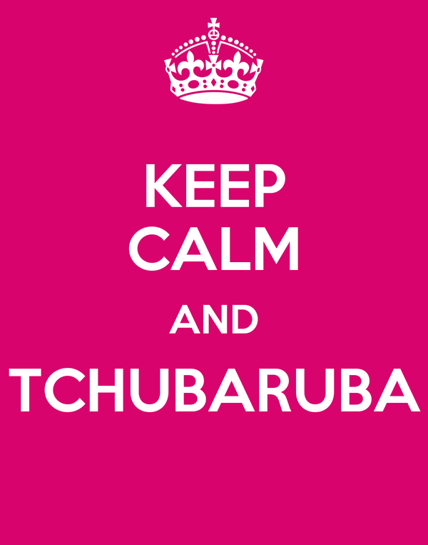 KEEP CALM AND TCHUBARUBA