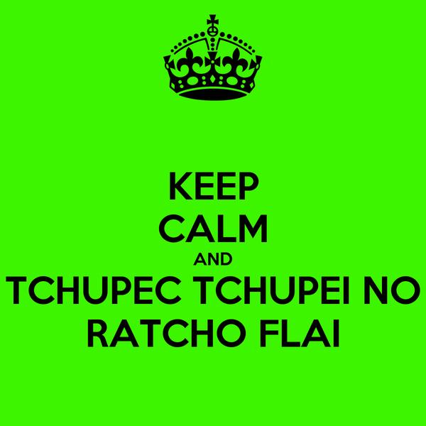 KEEP CALM AND TCHUPEC TCHUPEI NO RATCHO FLAI