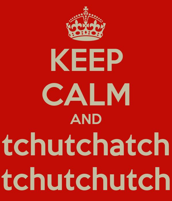 KEEP CALM AND tchutchatch tchutchutch