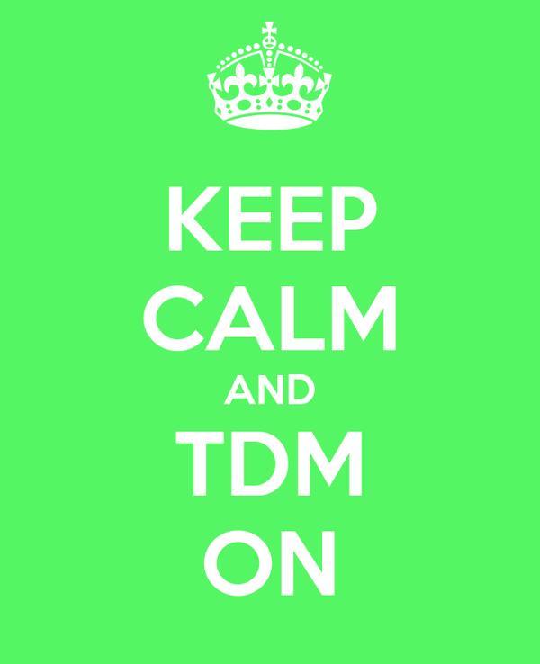 KEEP CALM AND TDM ON