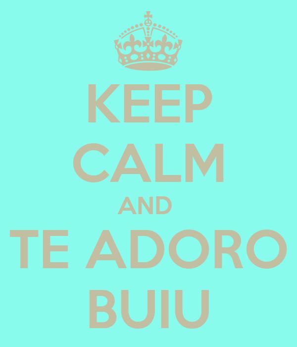 KEEP CALM AND  TE ADORO BUIU