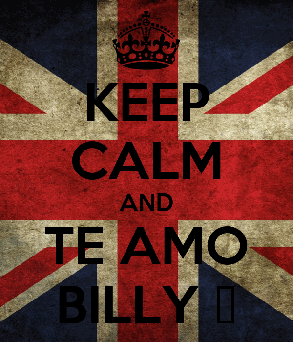 KEEP CALM AND TE AMO BILLY ♥