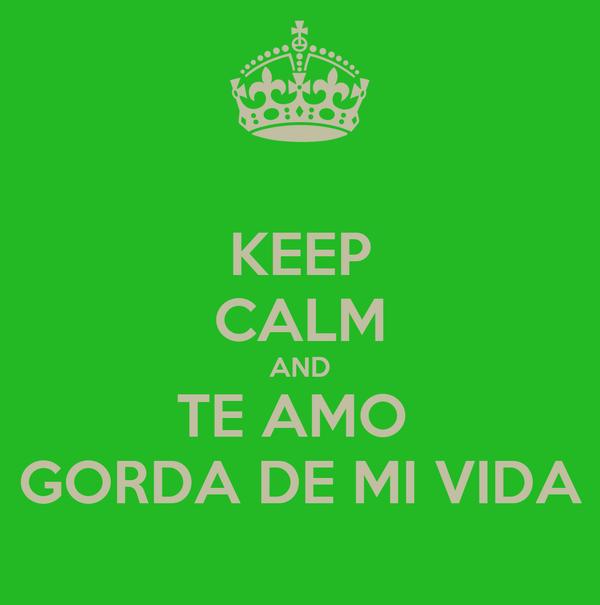 KEEP CALM AND TE AMO  GORDA DE MI VIDA