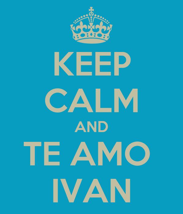 KEEP CALM AND TE AMO  IVAN