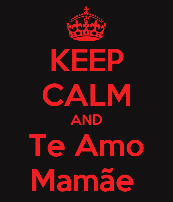 KEEP CALM AND Te Amo Mamãe