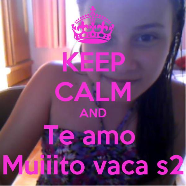 KEEP CALM AND Te amo  Muiiito vaca s2