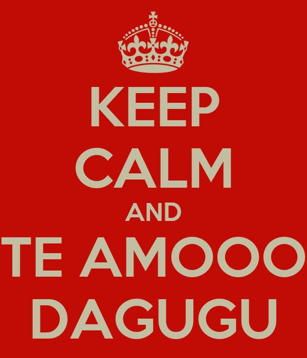 KEEP CALM AND TE AMOOO DAGUGU