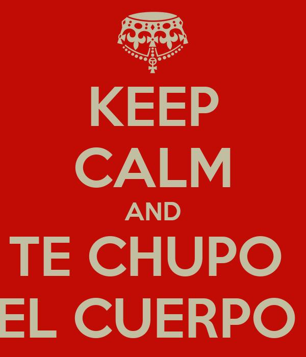 KEEP CALM AND TE CHUPO  EL CUERPO