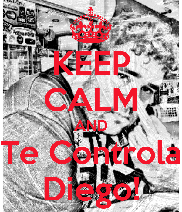 KEEP CALM AND Te Controla Diego!