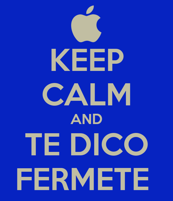 KEEP CALM AND TE DICO FERMETE