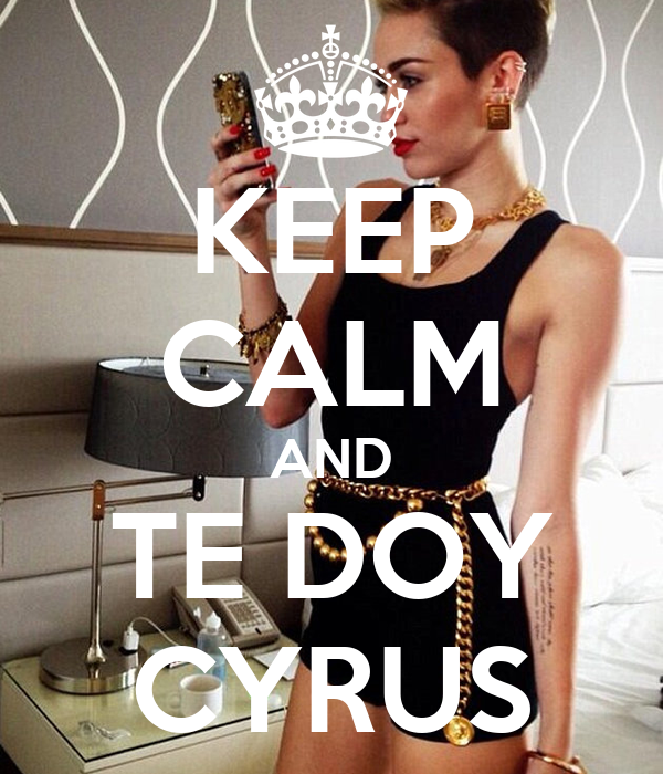 KEEP CALM AND TE DOY CYRUS