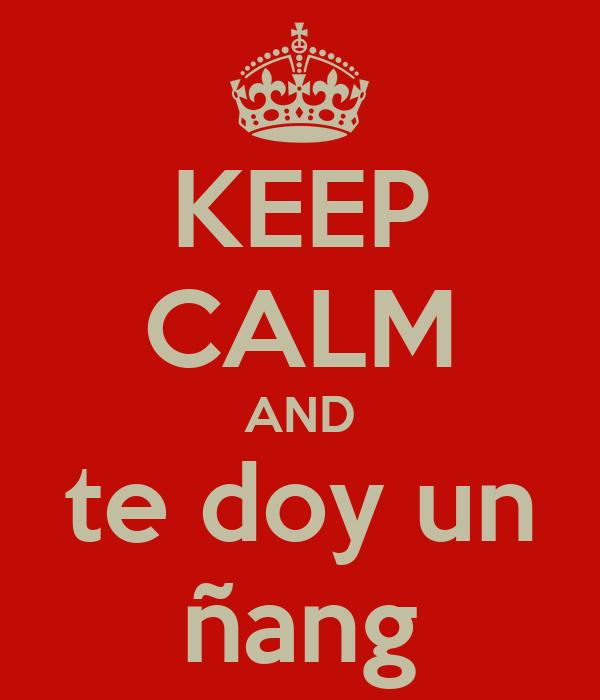 KEEP CALM AND te doy un ñang