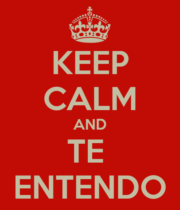 KEEP CALM AND TE  ENTENDO