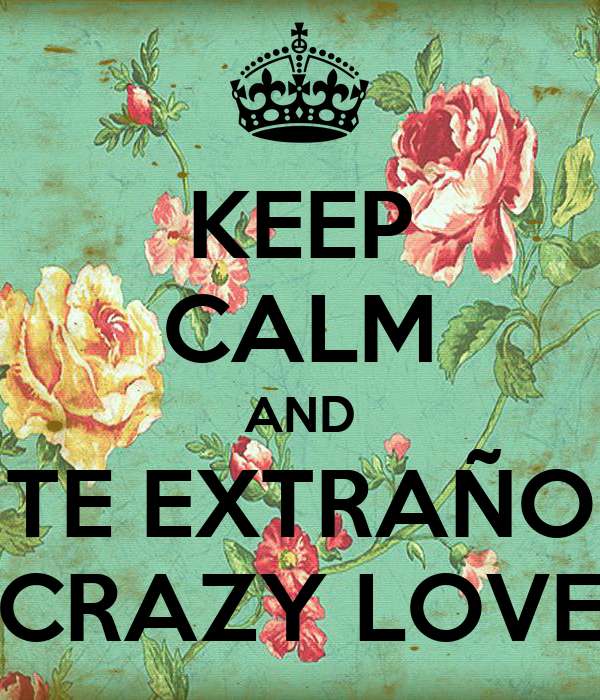 KEEP CALM AND TE EXTRAÑO CRAZY LOVE