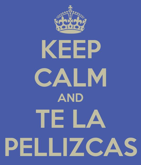 KEEP CALM AND TE LA PELLIZCAS
