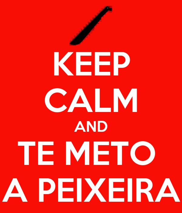 KEEP CALM AND TE METO  A PEIXEIRA