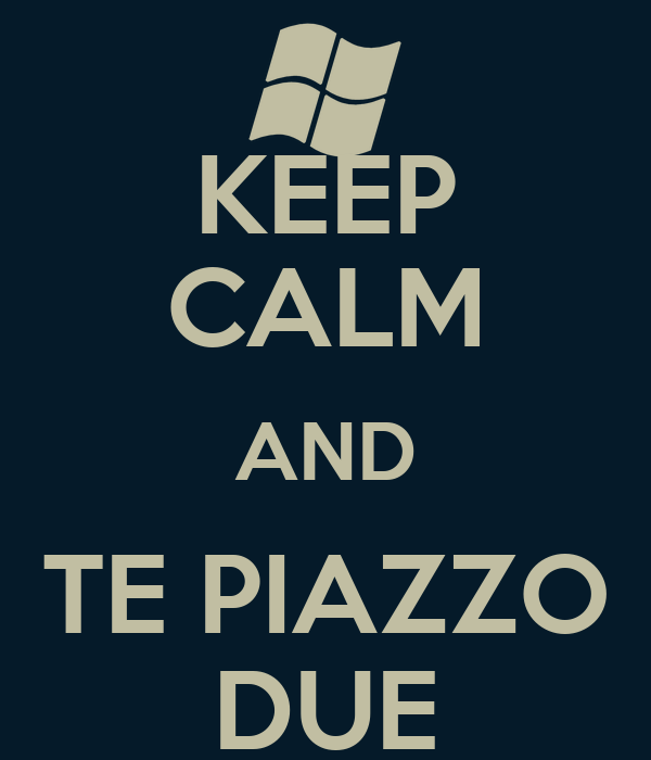 KEEP CALM AND TE PIAZZO DUE