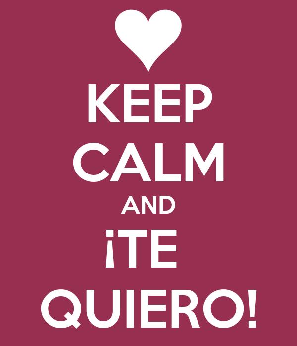 KEEP CALM AND ¡TE  QUIERO!