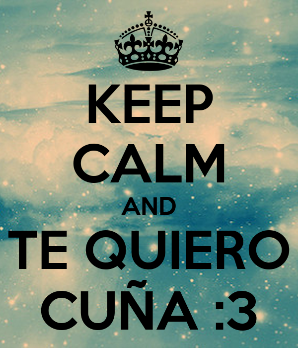 KEEP CALM AND TE QUIERO CUÑA :3